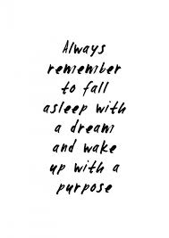 fall asleep with a dream wake up with purpose live with purpose quote life purpose quote