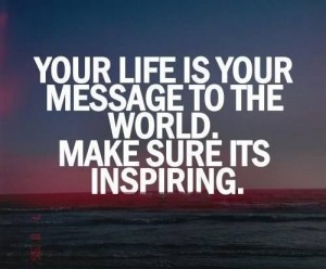 YOUR LIFE IS YOUR MESSAGE TO THE WORLD INSPIRATIONAL QUOTE