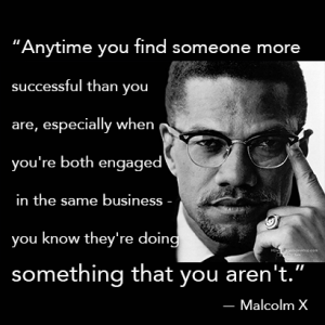 Anytime you find someone more successful than you are, especially when you're both engaged in the same business - you know they're doing something that you aren't malcolm x quote